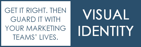 VISUAL IDENTITY – Get it right. Then guard it with your marketing teams' lives.