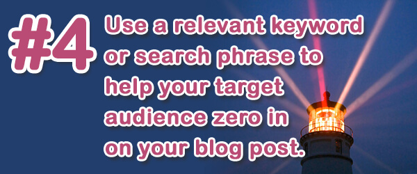 Tip #4 (of 14) - Use a relevant keyword or search phrase to help your target audience zero in on your blog post