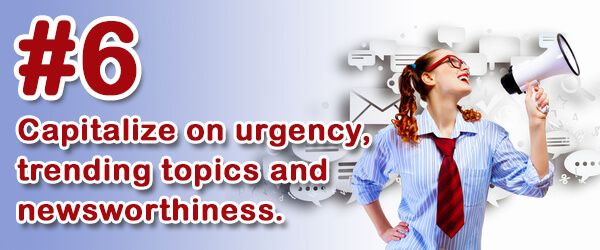 Tip #6 (of 14) - Capitalize on urgency, trending topics and newsworthiness