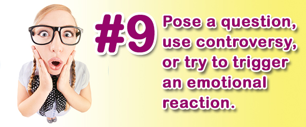 Tip #9 (of 14) - Pose a question, use controversy, or try to trigger an emotional reaction