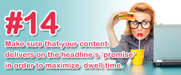 Tip #14 (of 14) - Make sure that your content delivers on the headline's 'promise' in order to maximize dwell time