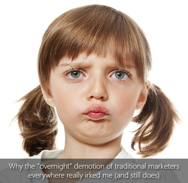 "Why the ""overnight"" demotion of traditional marketers everywhere really irked me (and still does)"